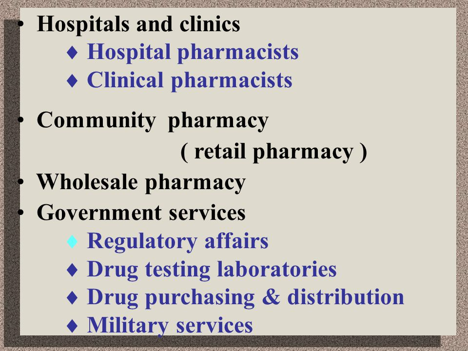 Hospitals and clinics  Hospital pharmacists  Clinical pharmacists Community pharmacy ( retail pharmacy ) Wholesale pharmacy Government services  Regulatory affairs  Drug testing laboratories  Drug purchasing & distribution  Military services