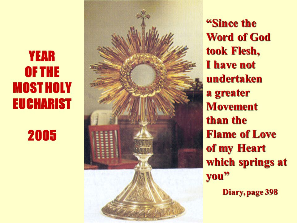 10 YEAR OF THE MOST HOLY EUCHARIST 2005 Since the Word of God took Flesh, I have not undertaken a greater Movement than the Flame of Love of my Heart which springs at you Diary, page 398