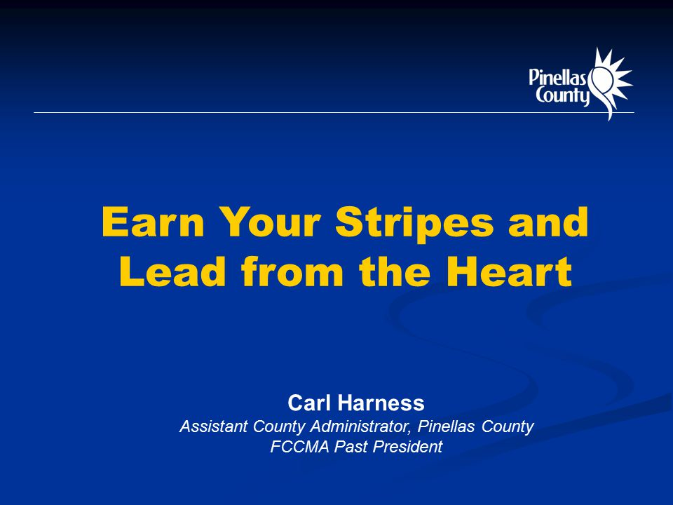 Earn Your Stripes and Lead from the Heart Carl Harness Assistant County Administrator, Pinellas County FCCMA Past President