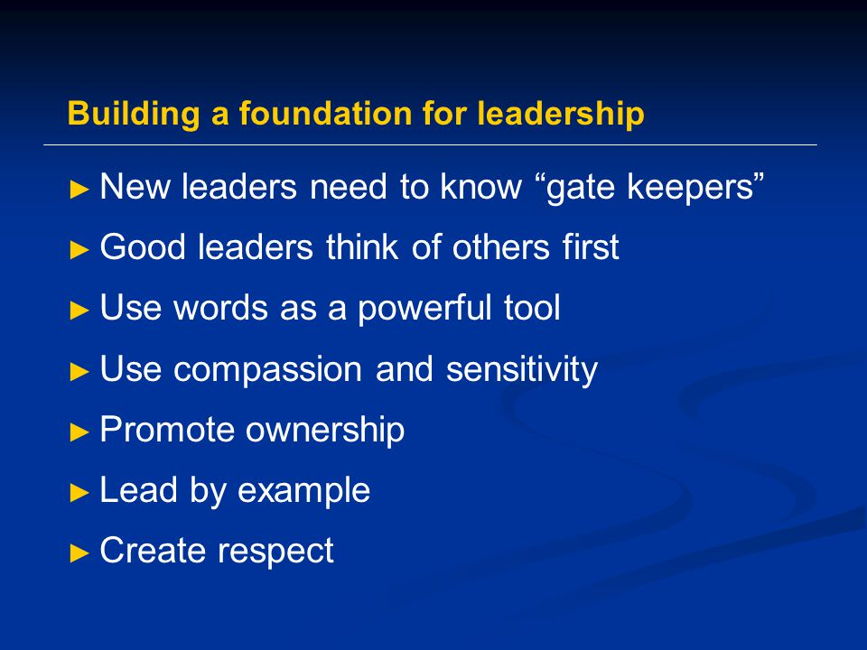 Building a foundation for leadership ► New leaders need to know gate keepers ► Good leaders think of others first ► Use words as a powerful tool ► Use compassion and sensitivity ► Promote ownership ► Lead by example ► Create respect