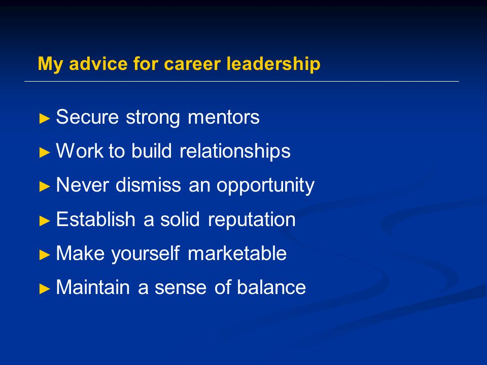 My advice for career leadership ► Secure strong mentors ► Work to build relationships ► Never dismiss an opportunity ► Establish a solid reputation ► Make yourself marketable ► Maintain a sense of balance