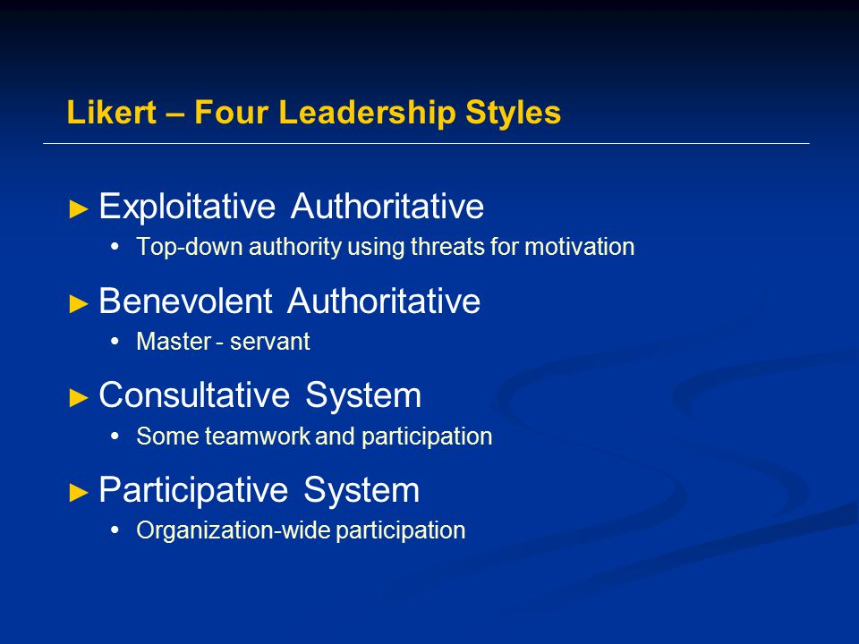 Likert – Four Leadership Styles ► Exploitative Authoritative  Top-down authority using threats for motivation ► Benevolent Authoritative  Master - servant ► Consultative System  Some teamwork and participation ► Participative System  Organization-wide participation