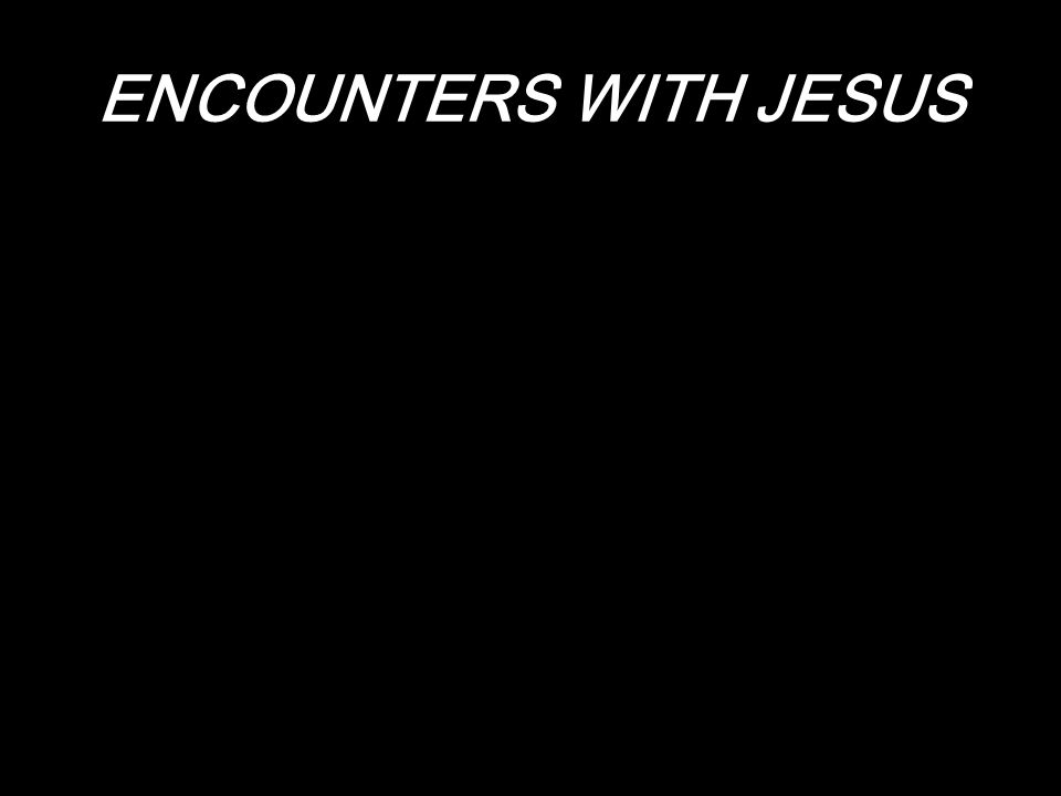 Every encounter with Jesus has potential for a life- changing experience.