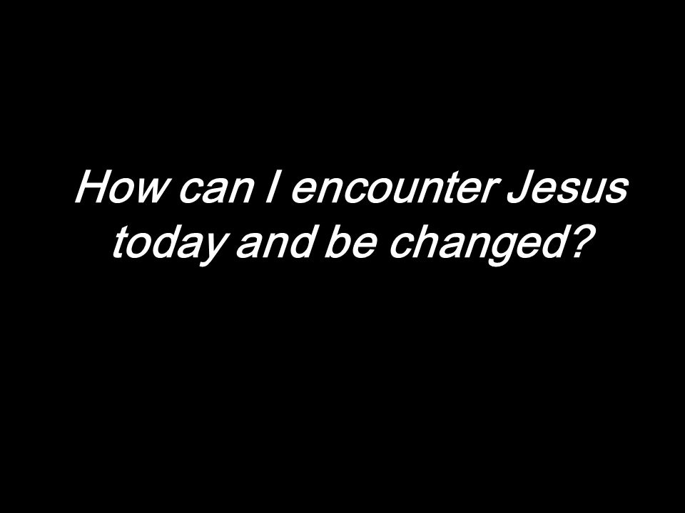 How can I encounter Jesus today and be changed