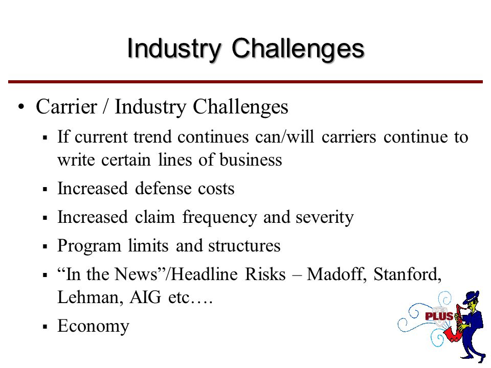 Carrier / Industry Challenges  If current trend continues can/will carriers continue to write certain lines of business  Increased defense costs  Increased claim frequency and severity  Program limits and structures  In the News /Headline Risks – Madoff, Stanford, Lehman, AIG etc….