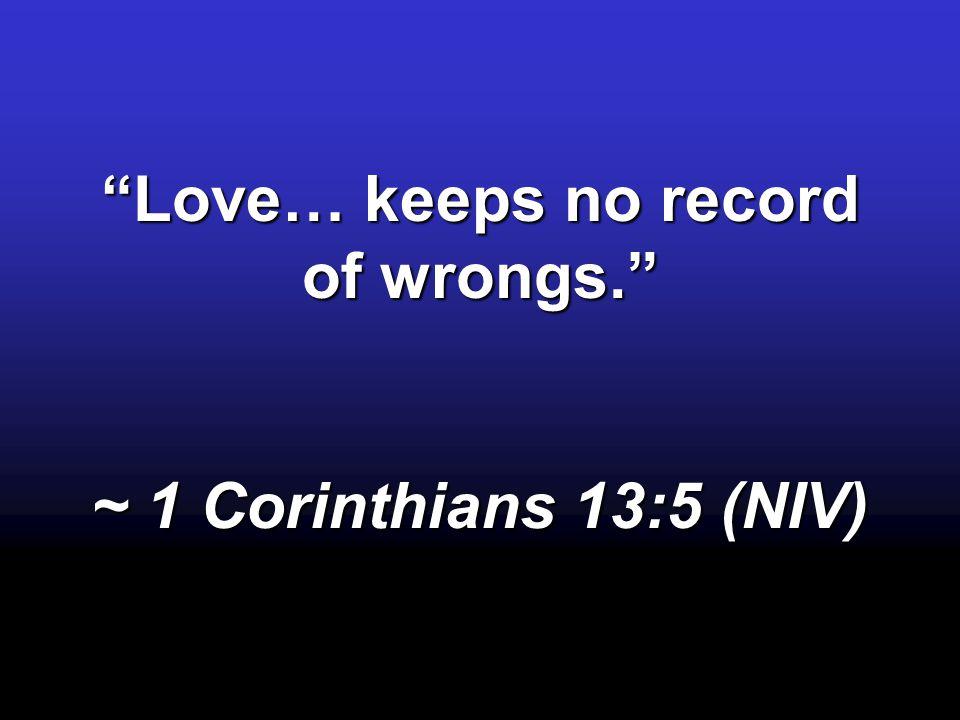 Love… keeps no record of wrongs. ~ 1 Corinthians 13:5 (NIV)