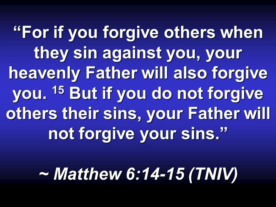 """For if you forgive others when they sin against you, your heavenly Father will also forgive you. 15 But if you do not forgive others their sins, your"