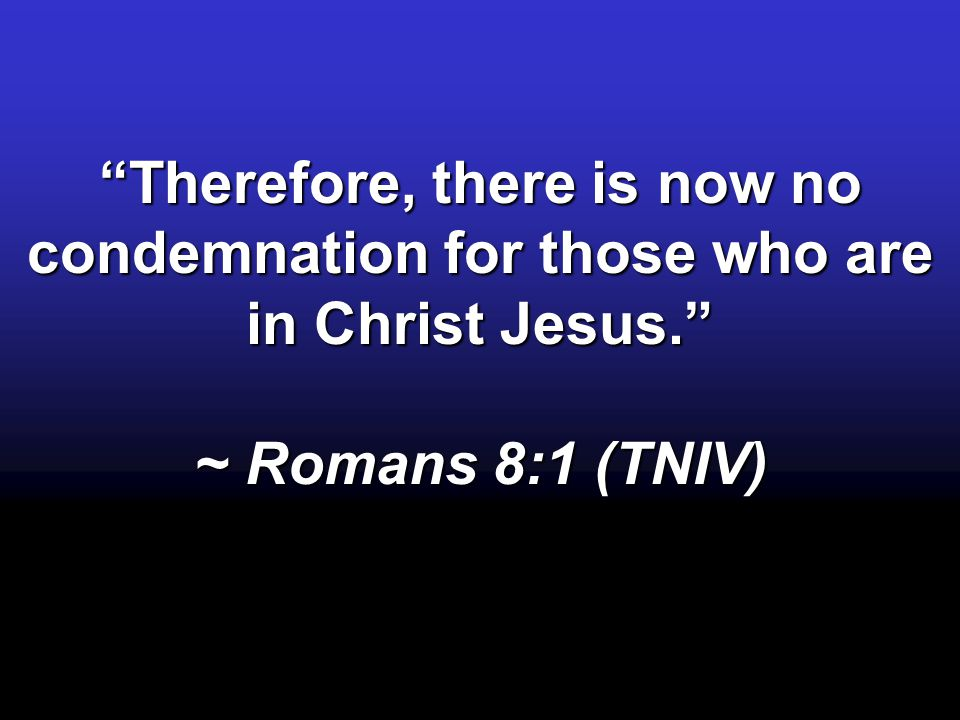 """Therefore, there is now no condemnation for those who are in Christ Jesus."" ~ Romans 8:1 (TNIV)"