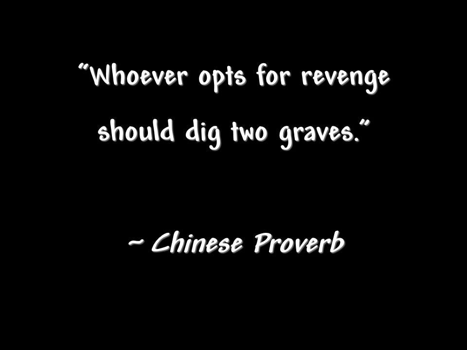 """Whoever opts for revenge should dig two graves."" ~ Chinese Proverb"