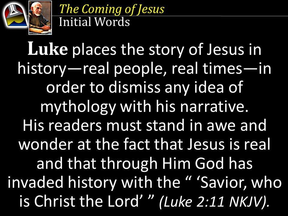 The Coming of Jesus Initial Words L uke places the story of Jesus in history—real people, real times—in order to dismiss any idea of mythology with his narrative.