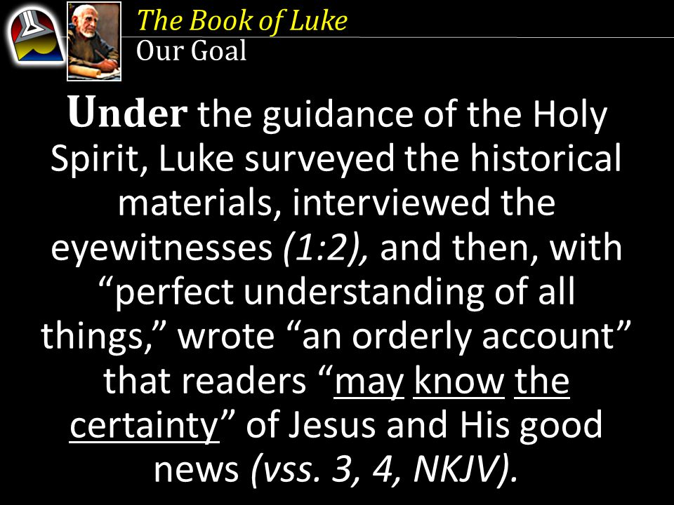 The Book of Luke Our Goal U nder the guidance of the Holy Spirit, Luke surveyed the historical materials, interviewed the eyewitnesses (1:2), and then, with perfect understanding of all things, wrote an orderly account that readers may know the certainty of Jesus and His good news (vss.