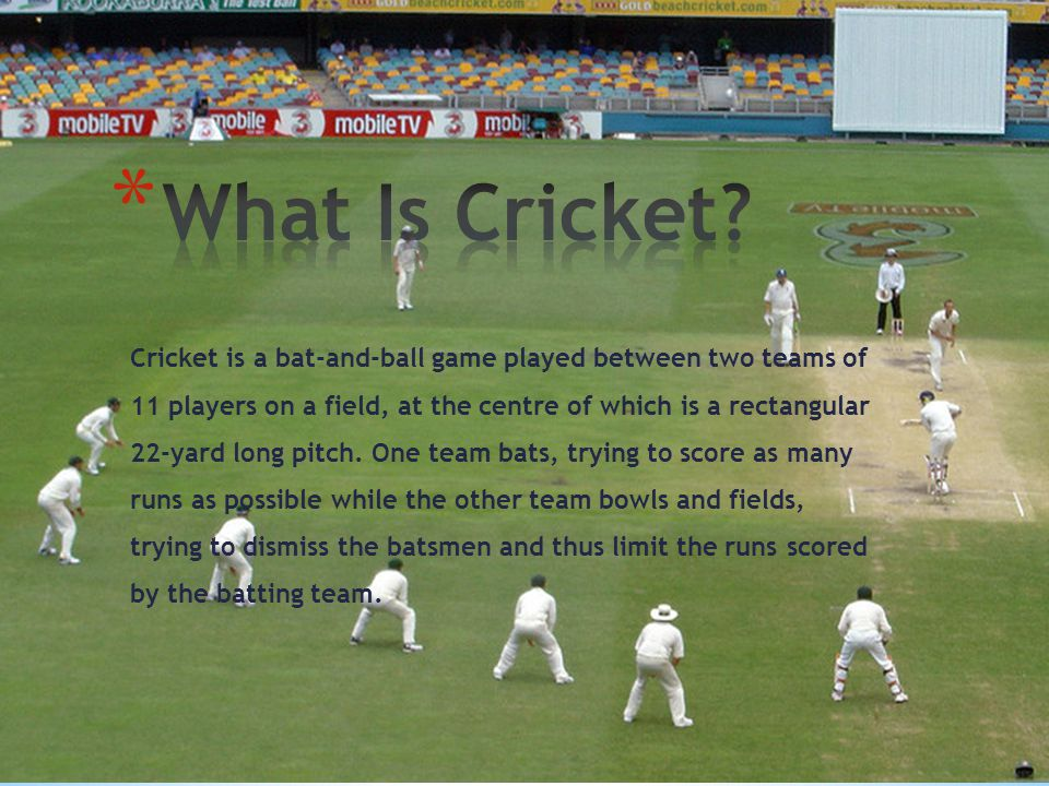 Cricket is a bat-and-ball game played between two teams of 11 players on a field, at the centre of which is a rectangular 22-yard long pitch.