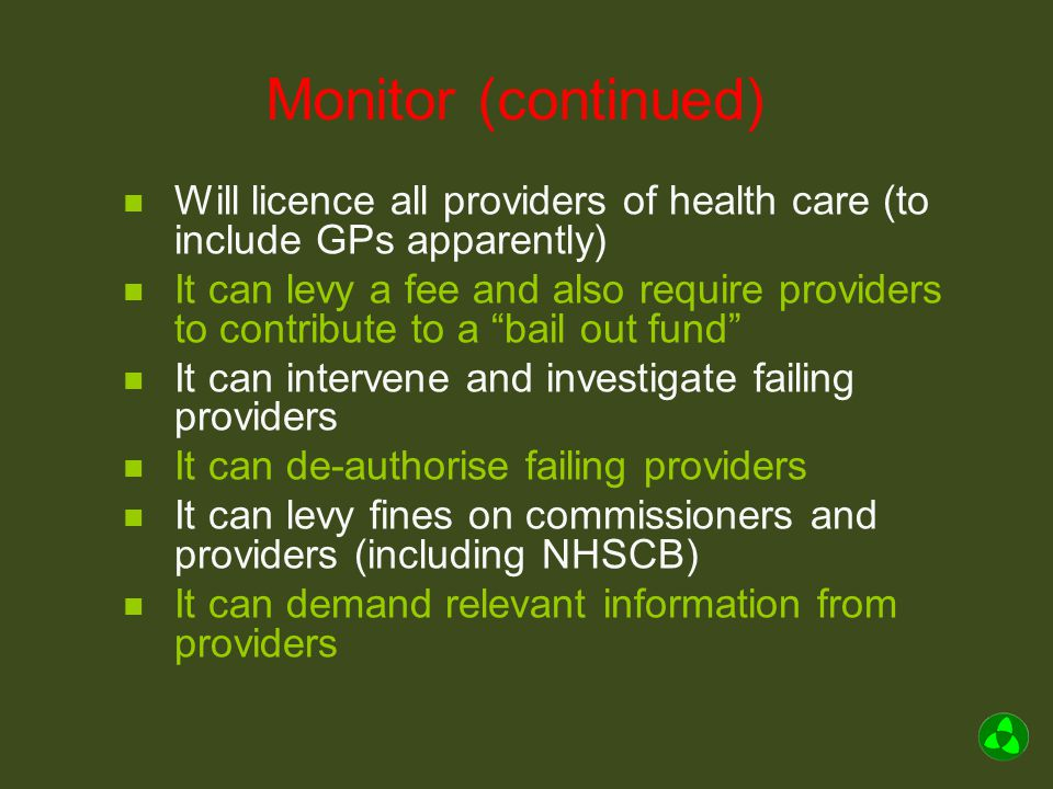 Monitor (continued) Will licence all providers of health care (to include GPs apparently) It can levy a fee and also require providers to contribute to a bail out fund It can intervene and investigate failing providers It can de-authorise failing providers It can levy fines on commissioners and providers (including NHSCB) It can demand relevant information from providers