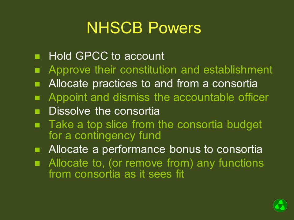 NHSCB Powers Hold GPCC to account Approve their constitution and establishment Allocate practices to and from a consortia Appoint and dismiss the accountable officer Dissolve the consortia Take a top slice from the consortia budget for a contingency fund Allocate a performance bonus to consortia Allocate to, (or remove from) any functions from consortia as it sees fit