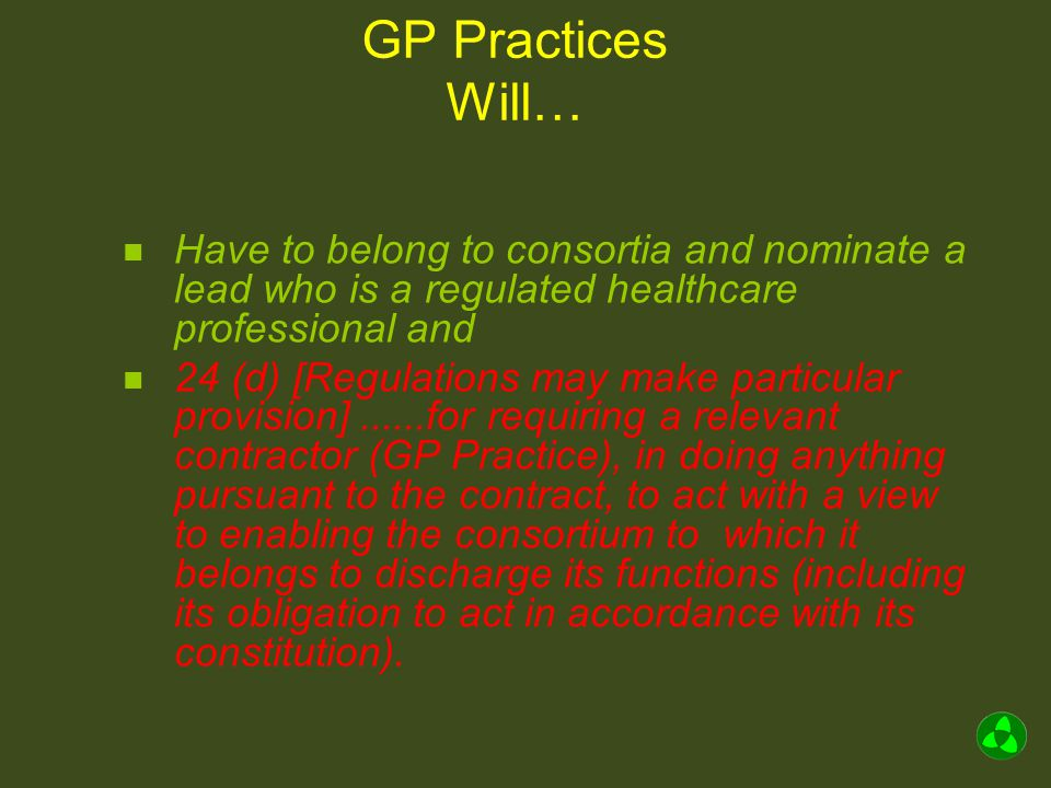 GP Practices Will… Have to belong to consortia and nominate a lead who is a regulated healthcare professional and 24 (d) [Regulations may make particular provision]......for requiring a relevant contractor (GP Practice), in doing anything pursuant to the contract, to act with a view to enabling the consortium to which it belongs to discharge its functions (including its obligation to act in accordance with its constitution).