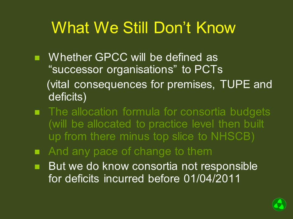 What We Still Don't Know Whether GPCC will be defined as successor organisations to PCTs (vital consequences for premises, TUPE and deficits) The allocation formula for consortia budgets (will be allocated to practice level then built up from there minus top slice to NHSCB) And any pace of change to them But we do know consortia not responsible for deficits incurred before 01/04/2011
