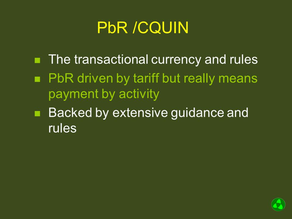 PbR /CQUIN The transactional currency and rules PbR driven by tariff but really means payment by activity Backed by extensive guidance and rules