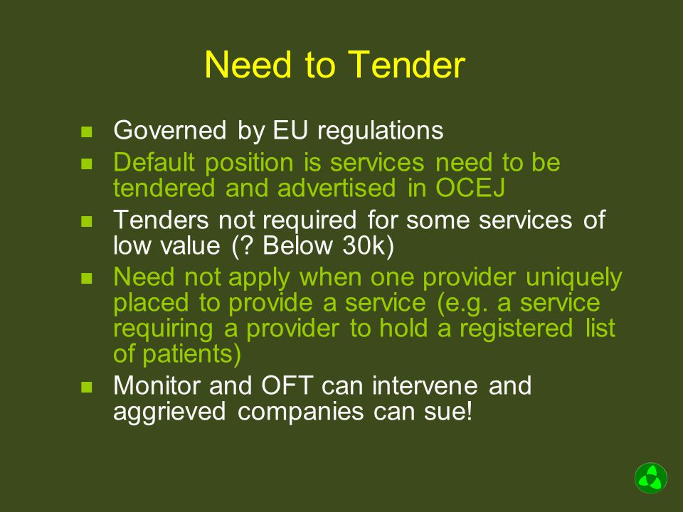 Need to Tender Governed by EU regulations Default position is services need to be tendered and advertised in OCEJ Tenders not required for some services of low value (.