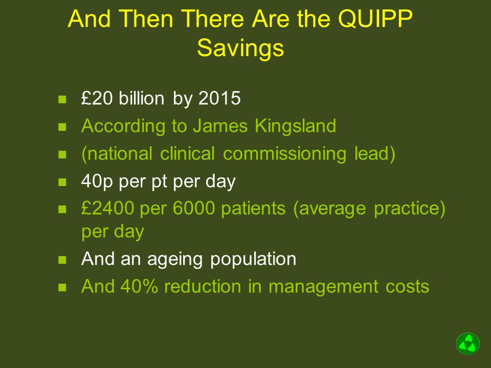 And Then There Are the QUIPP Savings £20 billion by 2015 According to James Kingsland (national clinical commissioning lead) 40p per pt per day £2400 per 6000 patients (average practice) per day And an ageing population And 40% reduction in management costs
