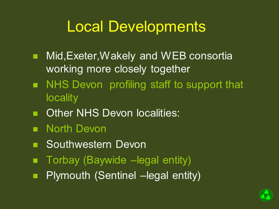 Local Developments Mid,Exeter,Wakely and WEB consortia working more closely together NHS Devon profiling staff to support that locality Other NHS Devon localities: North Devon Southwestern Devon Torbay (Baywide –legal entity) Plymouth (Sentinel –legal entity)