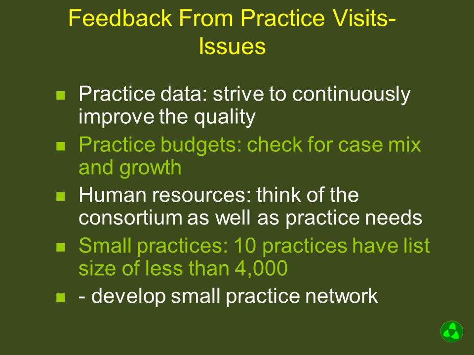 Feedback From Practice Visits- Issues Practice data: strive to continuously improve the quality Practice budgets: check for case mix and growth Human resources: think of the consortium as well as practice needs Small practices: 10 practices have list size of less than 4,000 - develop small practice network