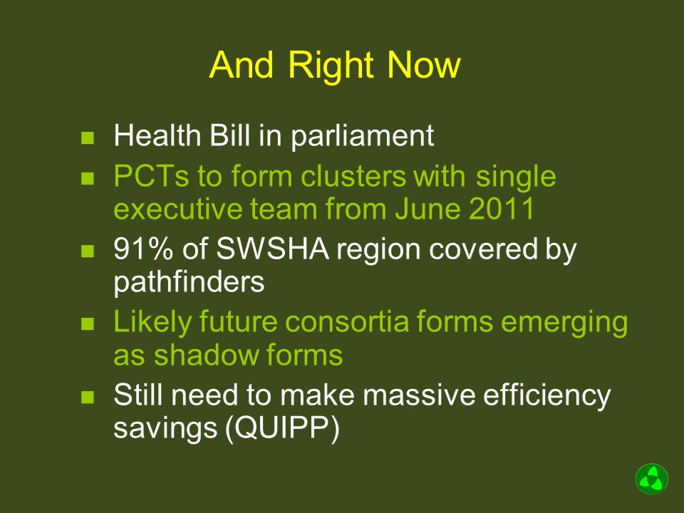 And Right Now Health Bill in parliament PCTs to form clusters with single executive team from June 2011 91% of SWSHA region covered by pathfinders Likely future consortia forms emerging as shadow forms Still need to make massive efficiency savings (QUIPP)