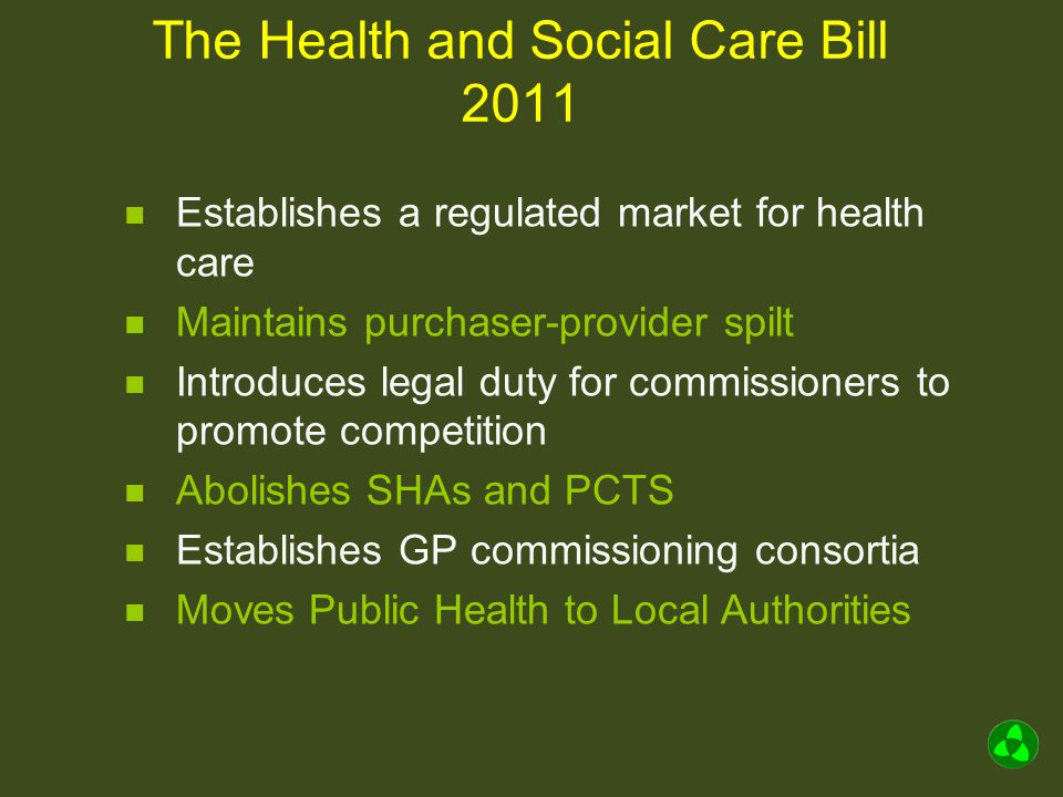 The Health and Social Care Bill 2011 Establishes a regulated market for health care Maintains purchaser-provider spilt Introduces legal duty for commissioners to promote competition Abolishes SHAs and PCTS Establishes GP commissioning consortia Moves Public Health to Local Authorities