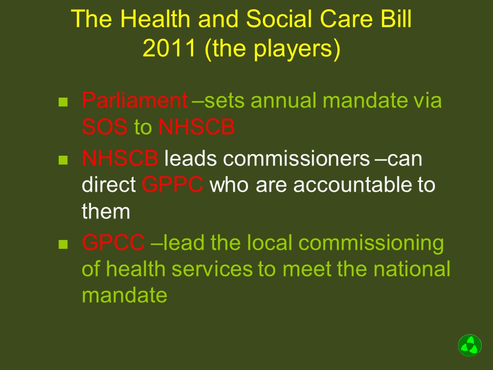 The Health and Social Care Bill 2011 (the players) Parliament –sets annual mandate via SOS to NHSCB NHSCB leads commissioners –can direct GPPC who are accountable to them GPCC –lead the local commissioning of health services to meet the national mandate