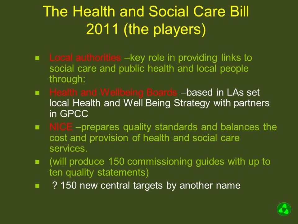 The Health and Social Care Bill 2011 (the players) Foundation Trusts –all NHS trusts to become FTs by 2014 Alternatives are to be social enterprise or privately managed Some FTs will inevitably be merged or acquired by others Cap on proportion income from private provision removed and this income not required to be used for the direct benefit of patients Regulated by monitor