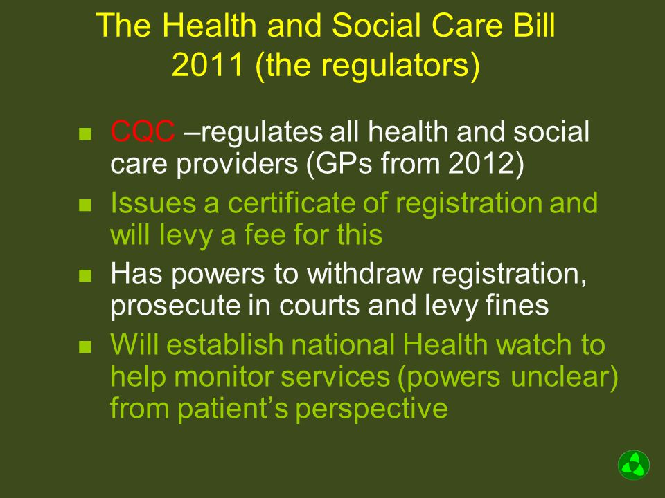 The Health and Social Care Bill 2011 (the regulators) Monitor –the financial regulator Accountable to parliament –can be directed by SOS to intervene Duty to protect and promote interests of healthcare users Duty to promote fair competition Can designate essential services and ensure continuous provision