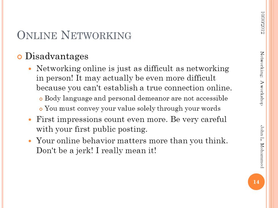 O NLINE N ETWORKING Disadvantages Networking online is just as difficult as networking in person! It may actually be even more difficult because you c