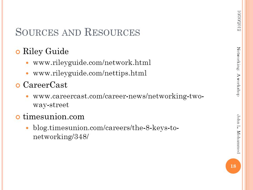 S OURCES AND R ESOURCES Riley Guide www.rileyguide.com/network.html www.rileyguide.com/nettips.html CareerCast www.careercast.com/career-news/networking-two- way-street timesunion.com blog.timesunion.com/careers/the-8-keys-to- networking/348/ 18 10/30/2012 Networking: A workshop John L.