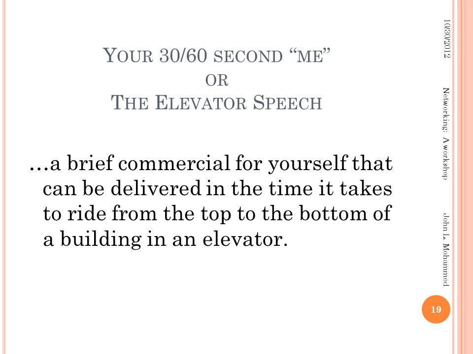 "Y OUR 30/60 SECOND "" ME "" OR T HE E LEVATOR S PEECH …a brief commercial for yourself that can be delivered in the time it takes to ride from the top t"