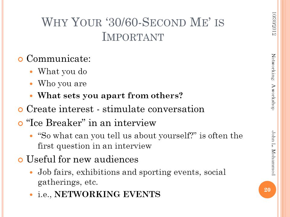 W HY Y OUR '30/60-S ECOND M E ' IS I MPORTANT Communicate: What you do Who you are What sets you apart from others? Create interest - stimulate conver