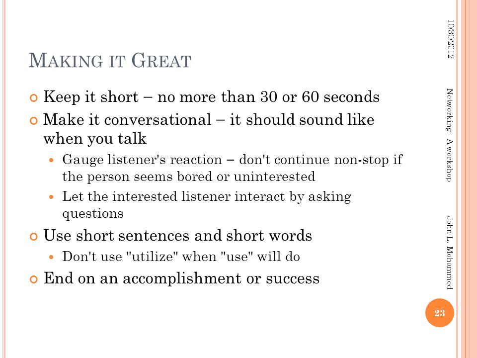 M AKING IT G REAT Keep it short — no more than 30 or 60 seconds Make it conversational — it should sound like when you talk Gauge listener s reaction — don t continue non-stop if the person seems bored or uninterested Let the interested listener interact by asking questions Use short sentences and short words Don t use utilize when use will do End on an accomplishment or success 23 10/30/2012 Networking: A workshop John L.