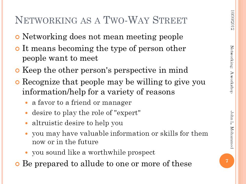 N ETWORKING AS A T WO -W AY S TREET Networking does not mean meeting people It means becoming the type of person other people want to meet Keep the ot