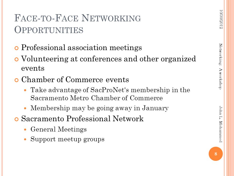 F ACE - TO -F ACE N ETWORKING O PPORTUNITIES Professional association meetings Volunteering at conferences and other organized events Chamber of Commerce events Take advantage of SacProNet s membership in the Sacramento Metro Chamber of Commerce Membership may be going away in January Sacramento Professional Network General Meetings Support meetup groups 8 10/30/2012 Networking: A workshop John L.