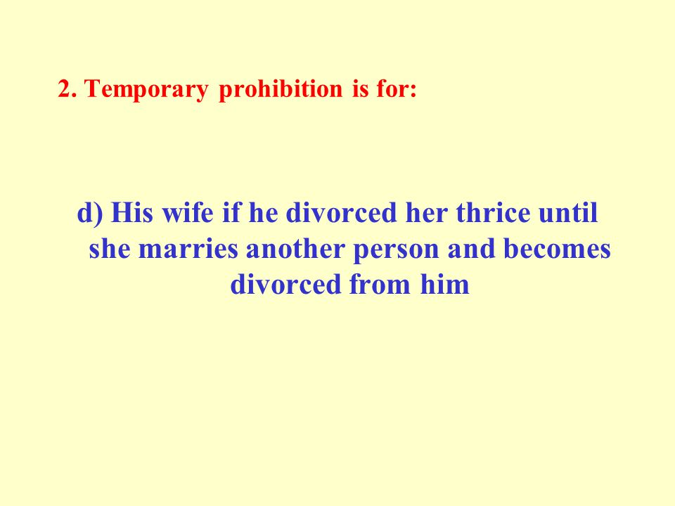 2. Temporary prohibition is for: d) His wife if he divorced her thrice until she marries another person and becomes divorced from him