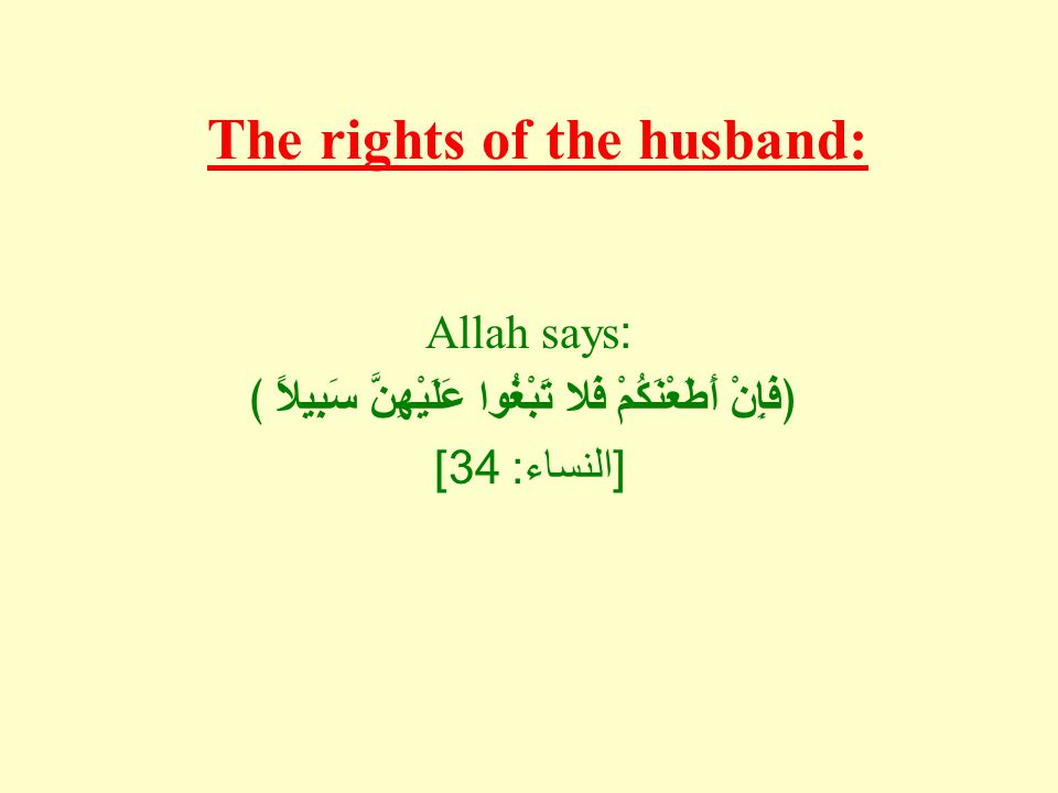 The rights of the husband: Allah says: ﴿فَإِنْ أَطَعْنَكُمْ فَلا تَبْغُوا عَلَيْهِنَّ سَبِيلاً ﴾ [ النساء : 34]