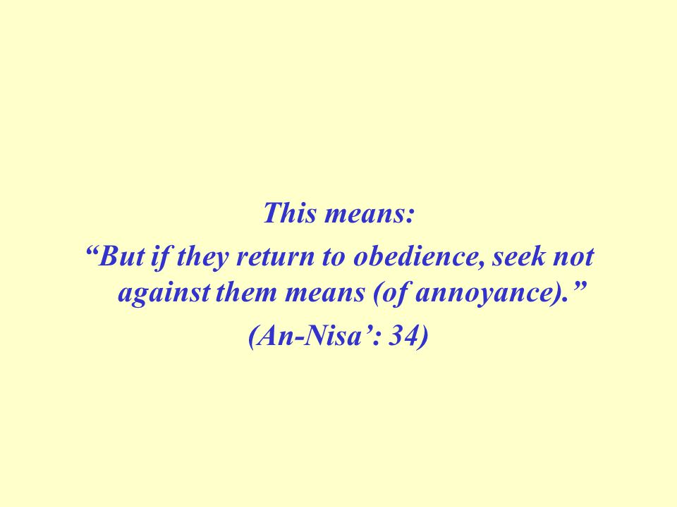 This means: But if they return to obedience, seek not against them means (of annoyance). (An-Nisa': 34)