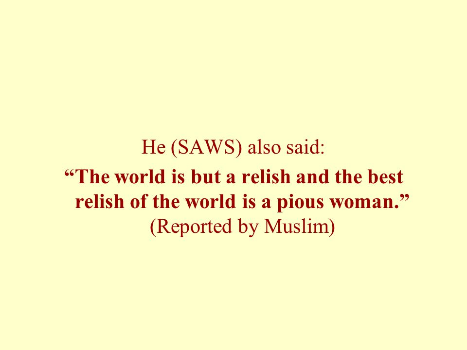 He (SAWS) also said: The world is but a relish and the best relish of the world is a pious woman. (Reported by Muslim)