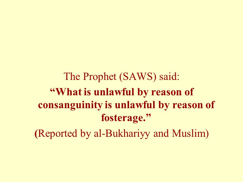 The Prophet (SAWS) said: What is unlawful by reason of consanguinity is unlawful by reason of fosterage. (Reported by al-Bukhariyy and Muslim)