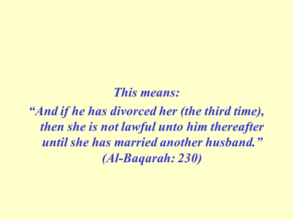 This means: And if he has divorced her (the third time), then she is not lawful unto him thereafter until she has married another husband. (Al-Baqarah: 230)