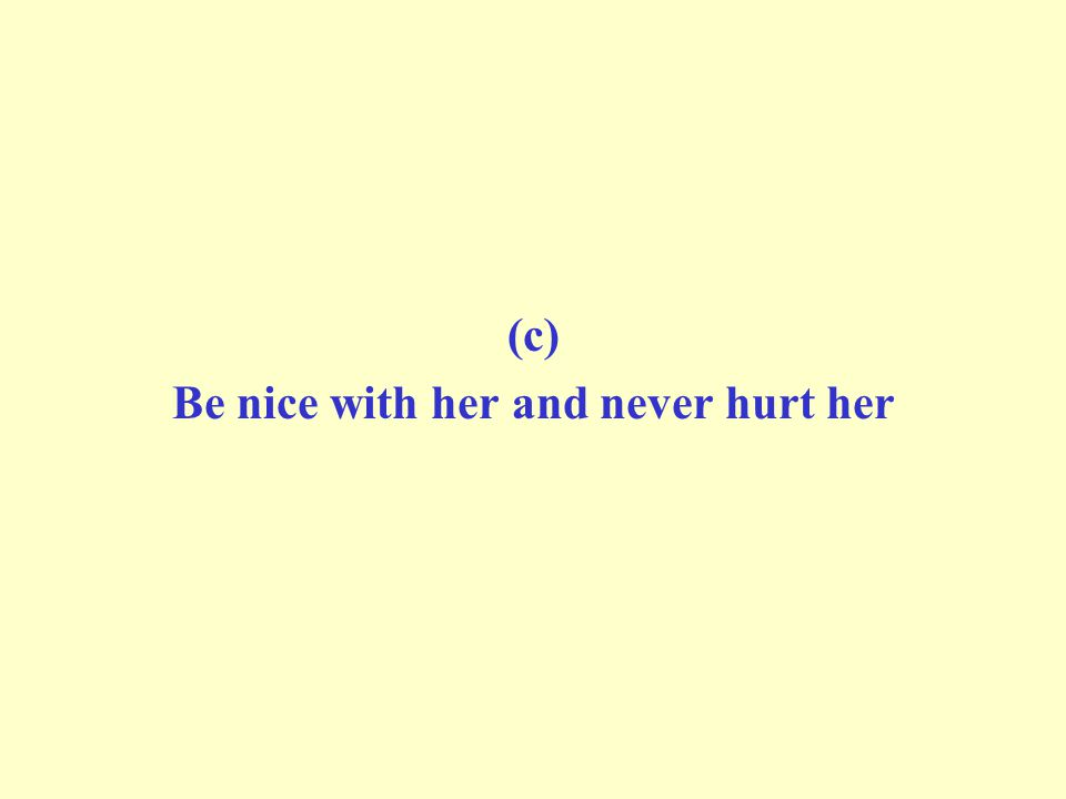 (c) Be nice with her and never hurt her