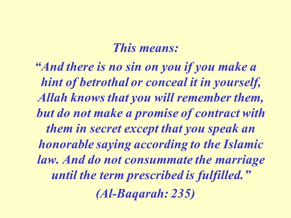 This means: And there is no sin on you if you make a hint of betrothal or conceal it in yourself, Allah knows that you will remember them, but do not make a promise of contract with them in secret except that you speak an honorable saying according to the Islamic law.