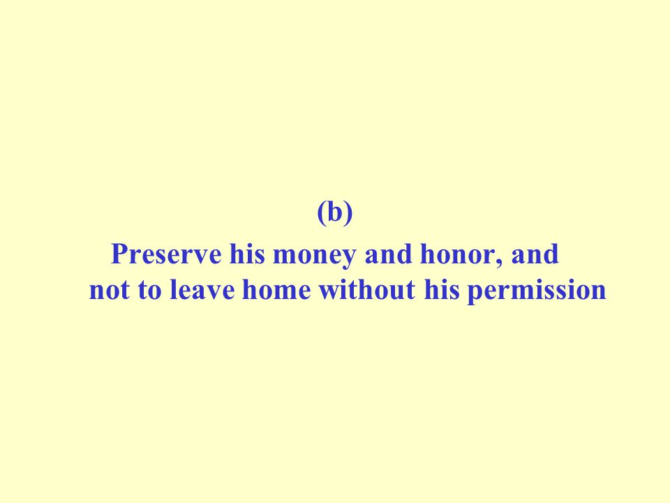 (b) Preserve his money and honor, and not to leave home without his permission