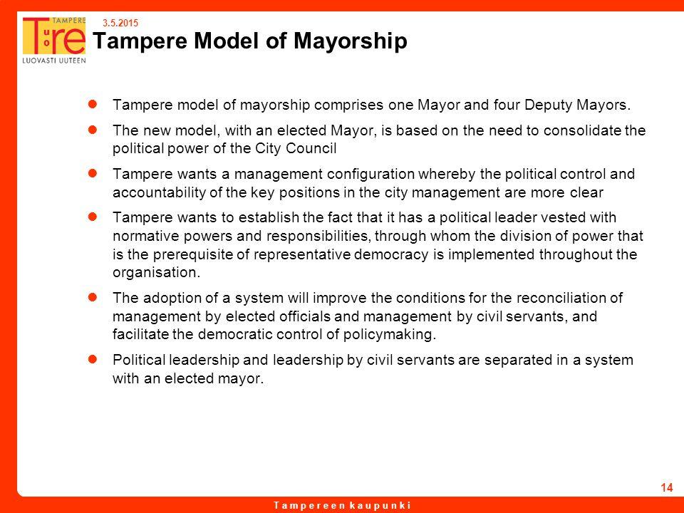 T a m p e r e e n k a u p u n k i 3.5.2015 14 Tampere Model of Mayorship Tampere model of mayorship comprises one Mayor and four Deputy Mayors.