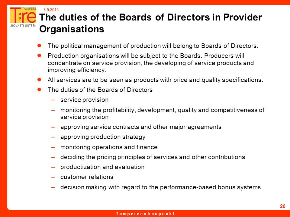 T a m p e r e e n k a u p u n k i 3.5.2015 20 The duties of the Boards of Directors in Provider Organisations The political management of production will belong to Boards of Directors.