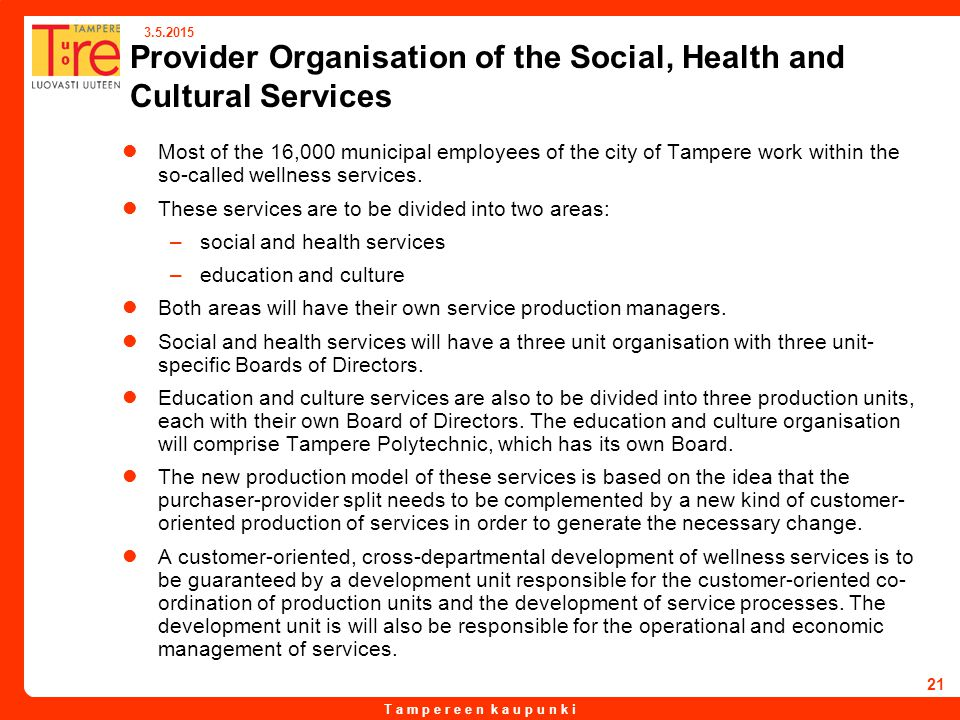T a m p e r e e n k a u p u n k i 3.5.2015 21 Provider Organisation of the Social, Health and Cultural Services Most of the 16,000 municipal employees of the city of Tampere work within the so-called wellness services.