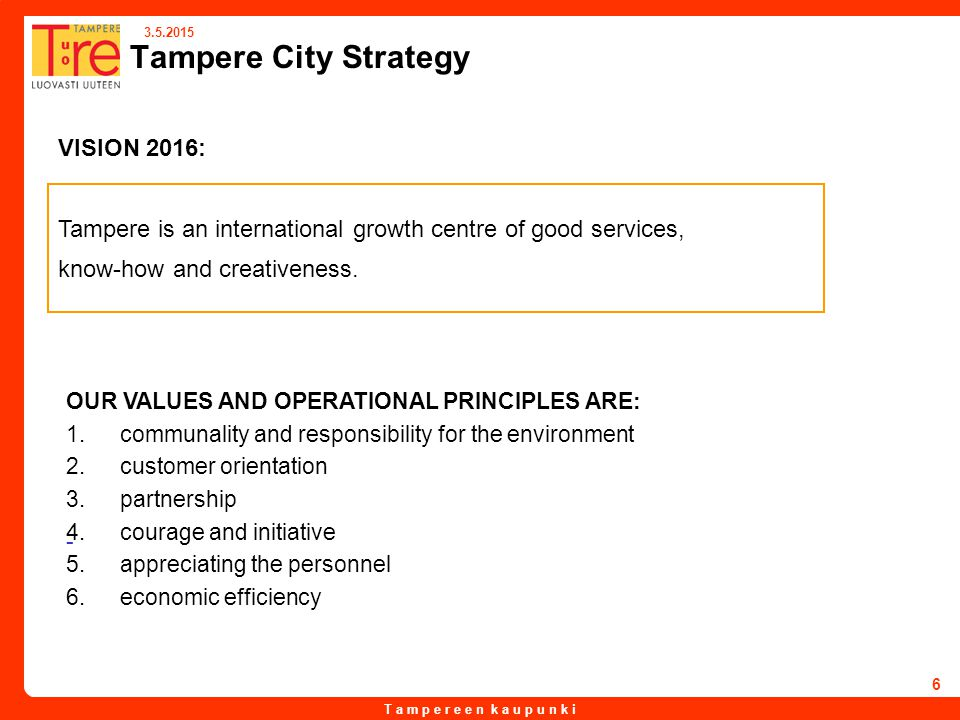 T a m p e r e e n k a u p u n k i 3.5.2015 6 Tampere City Strategy VISION 2016: Tampere is an international growth centre of good services, know-how and creativeness.